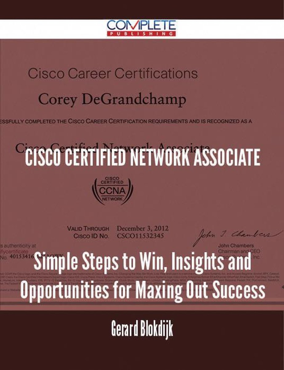 Cisco Certified Network Associate - Simple Steps to Win, Insights and Opportunities for Maxing Out Success
