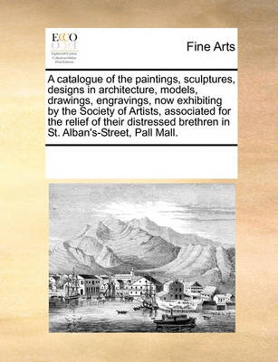 A Catalogue of the Paintings, Sculptures, Designs in Architecture, Models, Drawings, Engravings, Now Exhibiting by the Society of Artists, Associated for the Relief of Their Distressed Brethr