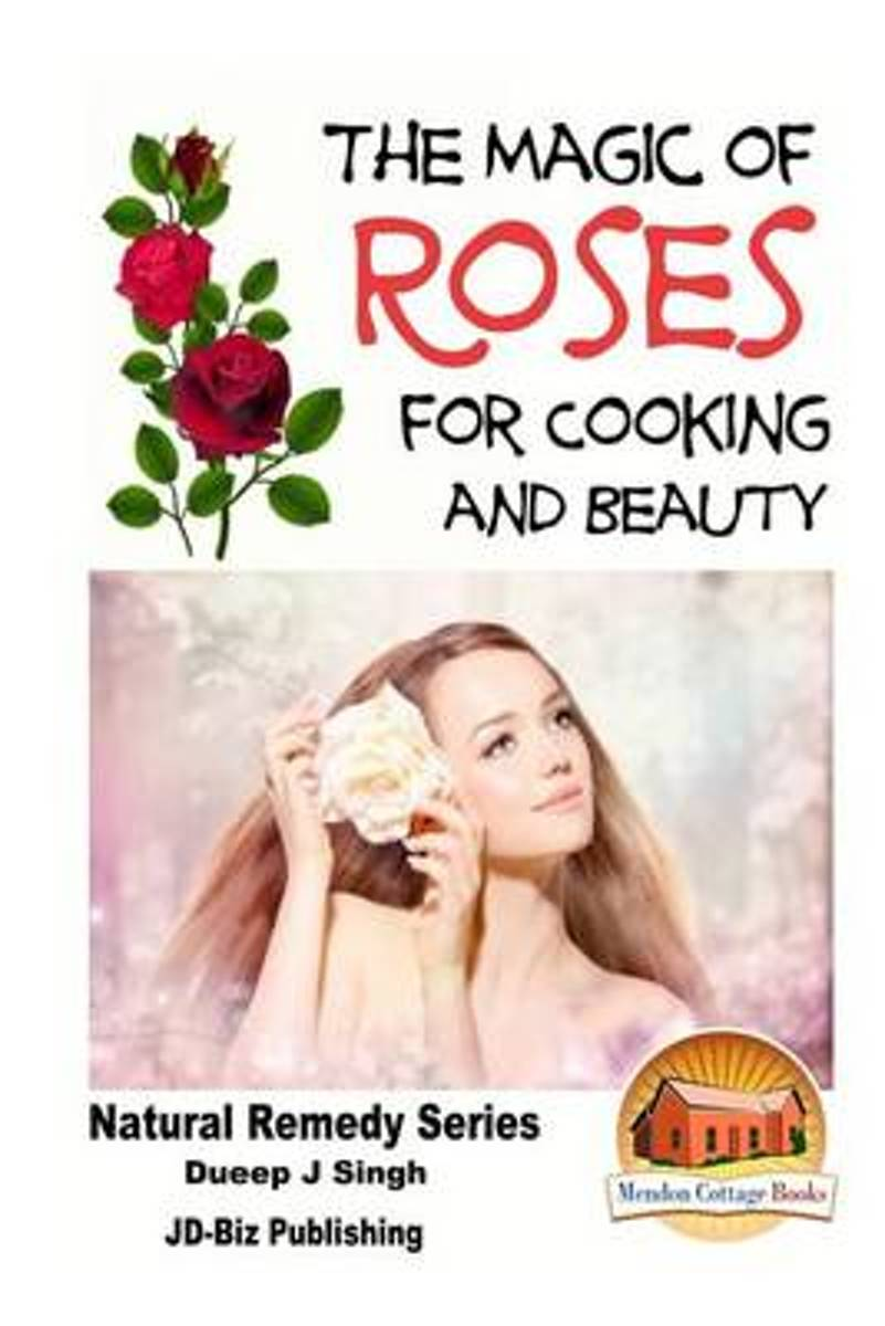 The Magic of Roses for Cooking and Beauty