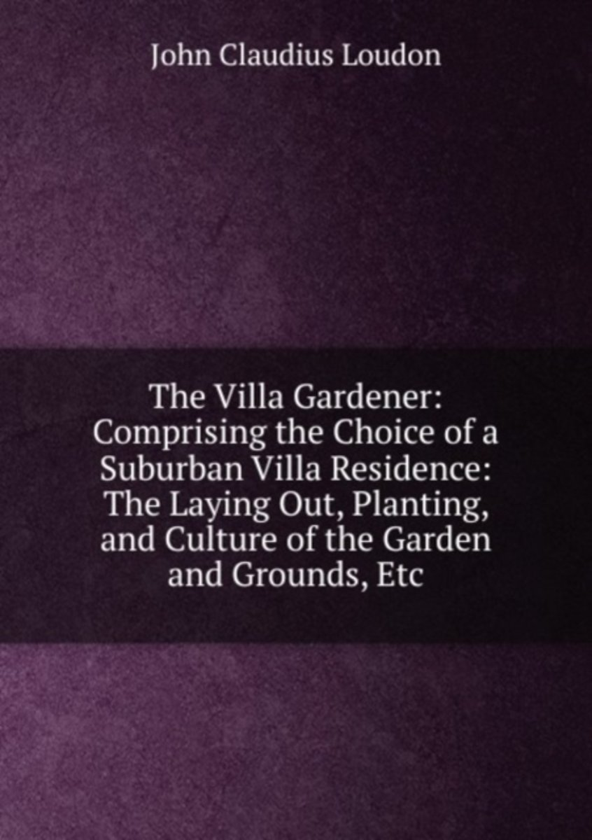 The Villa Gardener: Comprising the Choice of a Suburban Villa Residence: the Laying Out, Planting, and Culture of the Garden and Grounds, Etc