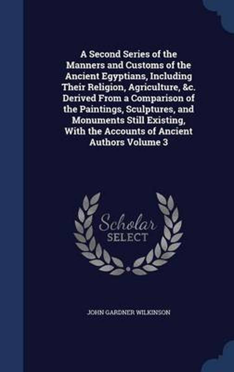 A Second Series of the Manners and Customs of the Ancient Egyptians, Including Their Religion, Agriculture, &C. Derived from a Comparison of the Paintings, Sculptures, and Monuments Still Exi
