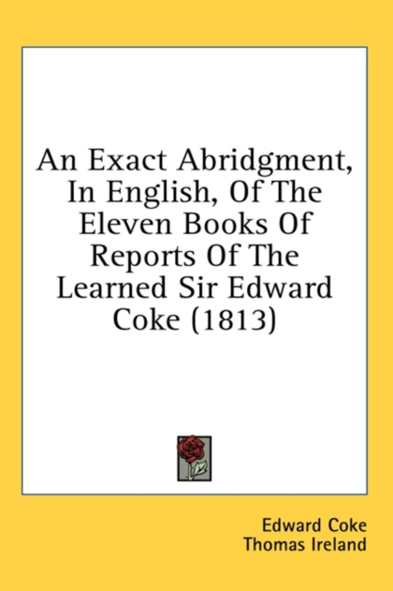An Exact Abridgment, in English, of the Eleven Books of Reports of the Learned Sir Edward Coke (1813)