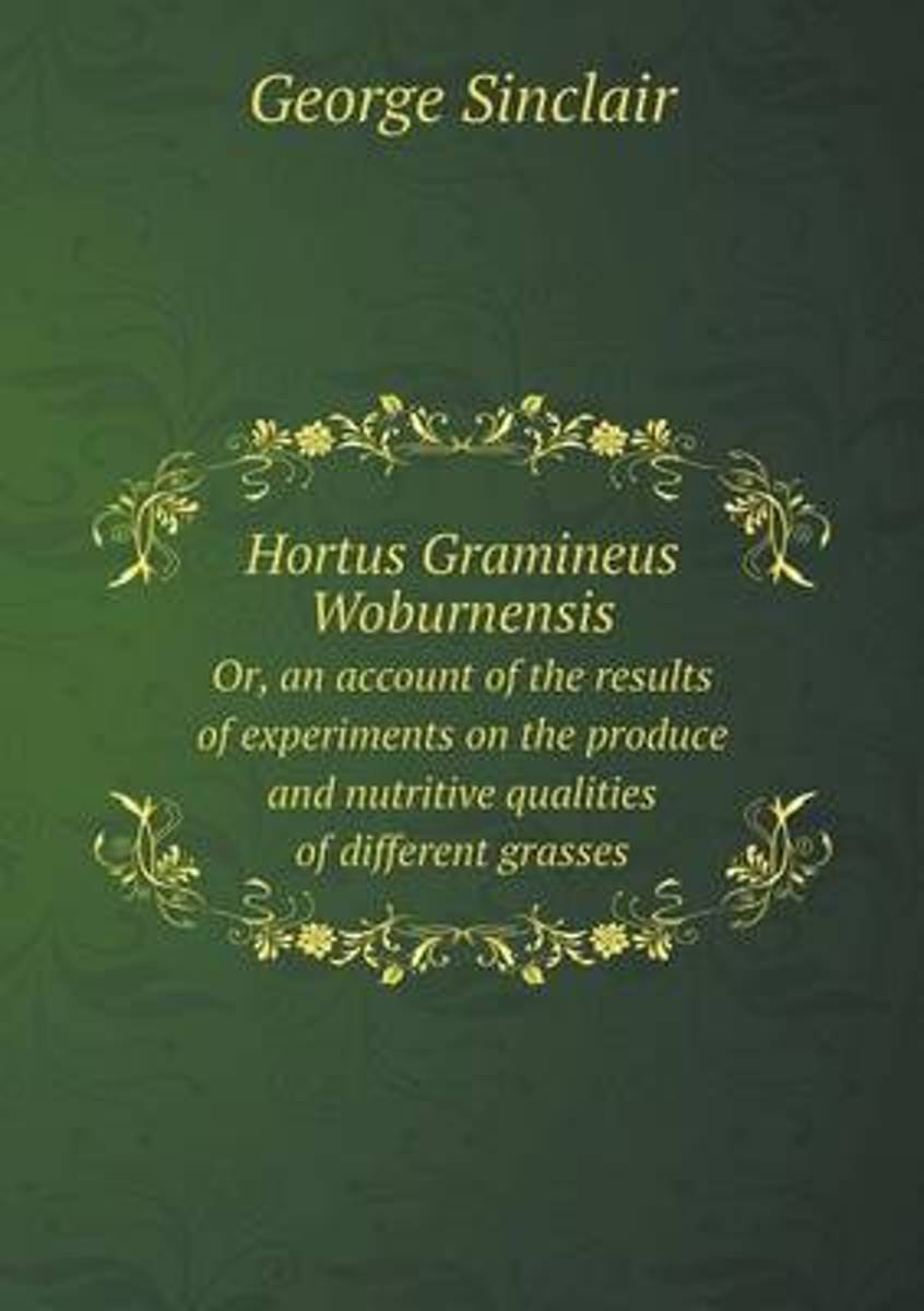 Hortus Gramineus Woburnensis Or, an Account of the Results of Experiments on the Produce and Nutritive Qualities of Different Grasses