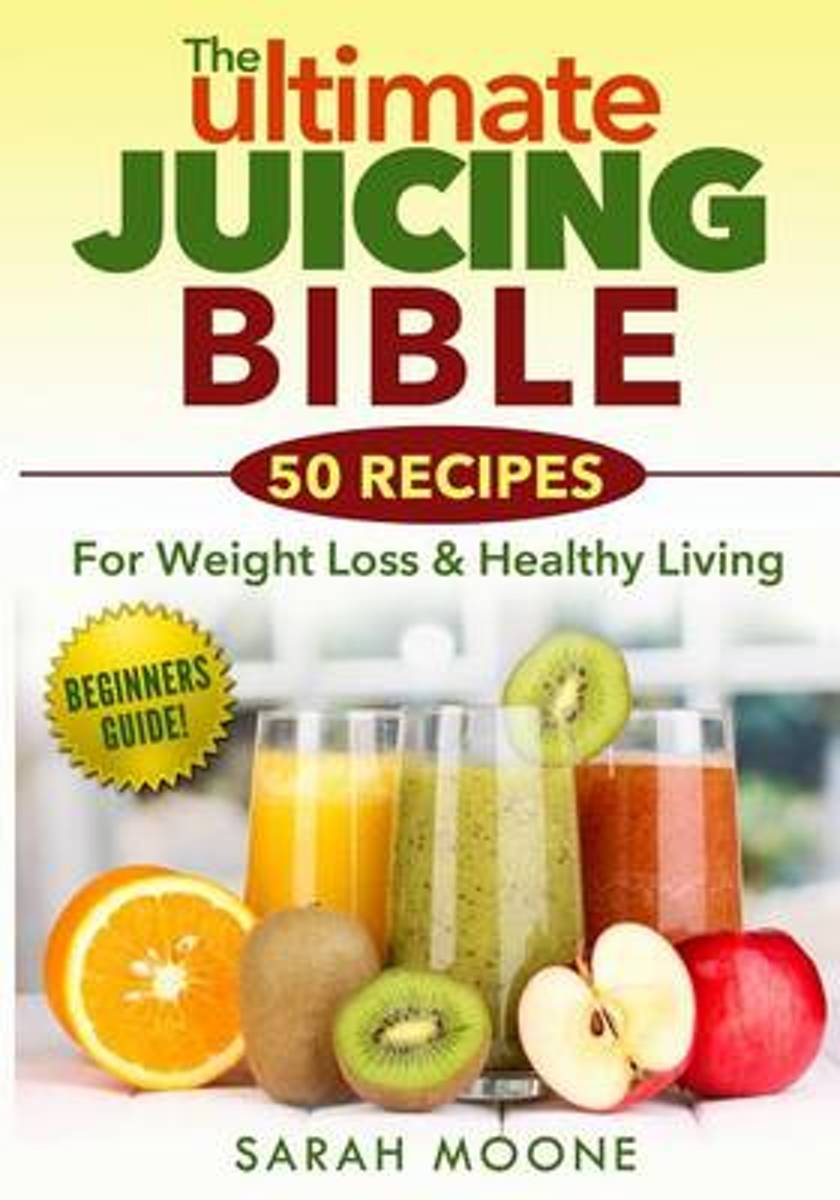 The Ultimate Juicing Bible - 50 Recipes for Weight Loss & Healthy Living
