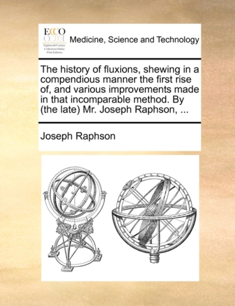 The History of Fluxions, Shewing in a Compendious Manner the First Rise Of, and Various Improvements Made in That Incomparable Method. by (the Late) Mr. Joseph Raphson,