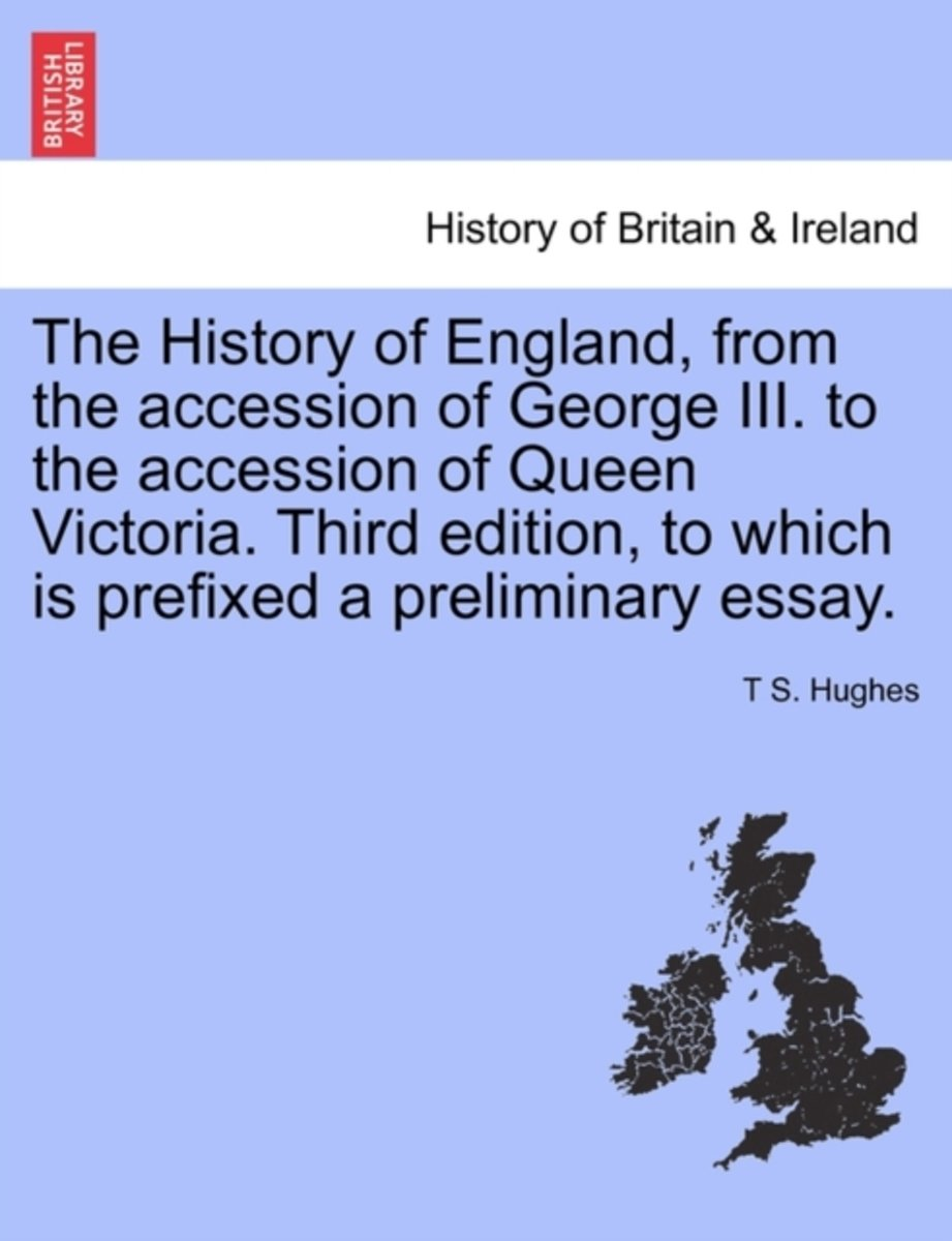 The History of England, from the Accession of George III. to the Accession of Queen Victoria. Third Edition, to Which Is Prefixed a Preliminary Essay. Vol. I