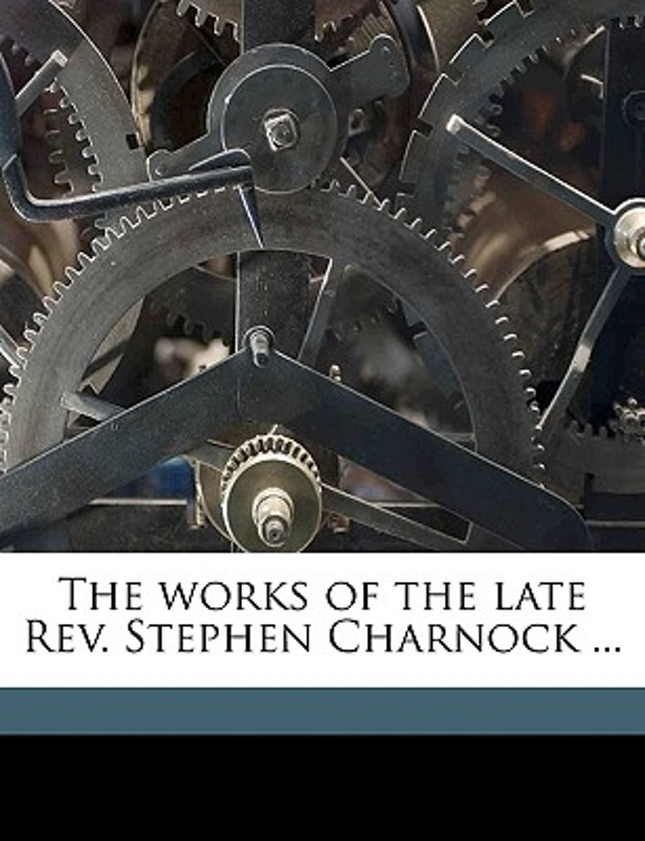 The Works of the Late REV. Stephen Charnock ... Volume V.9
