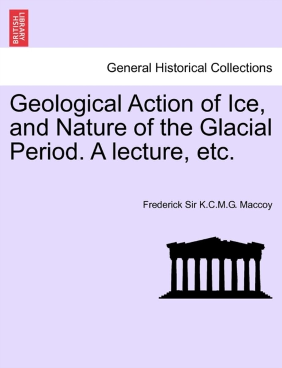 Geological Action of Ice, and Nature of the Glacial Period. a Lecture, Etc.