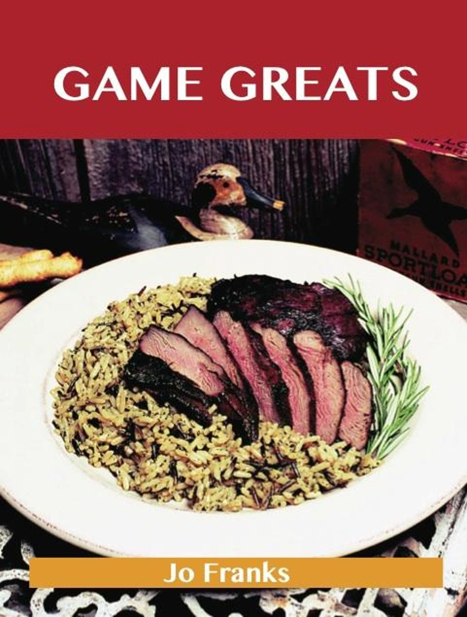 Game Greats: Delicious Game Recipes, The Top 86 Game Recipes