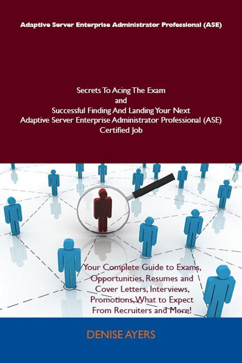 Adaptive Server Enterprise Administrator Professional (ASE) Secrets To Acing The Exam and Successful Finding And Landing Your Next Adaptive Server Enterprise Administrator Professional (ASE)
