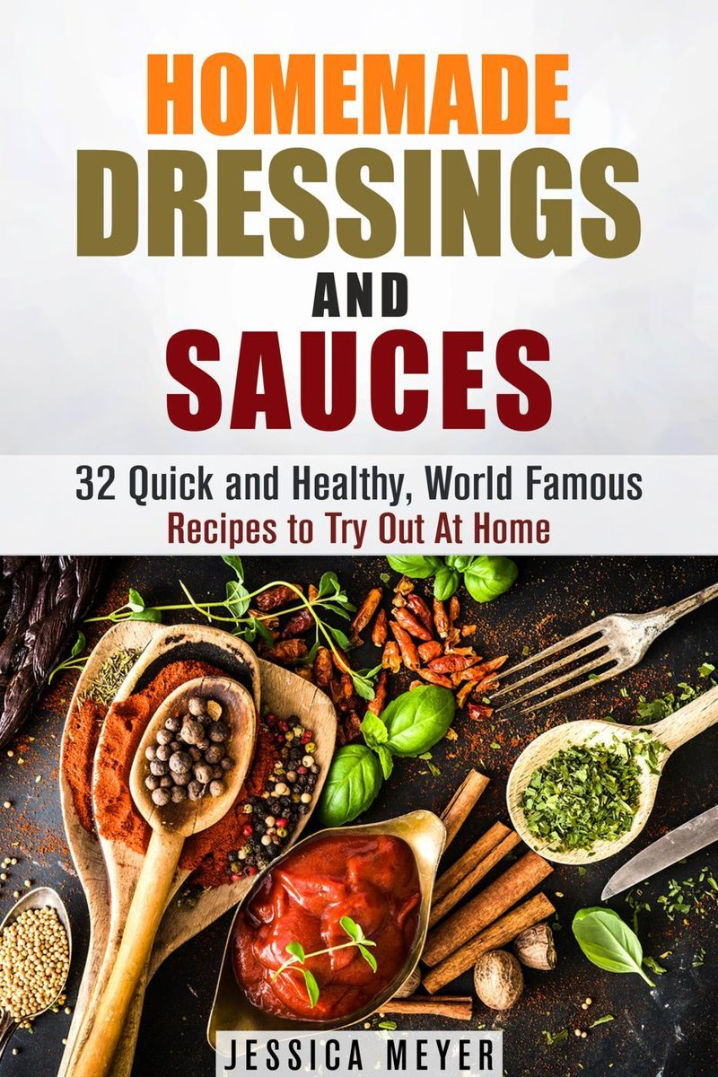 Homemade Dressings and Sauces: 32 Quick and Healthy, World Famous Recipes to Try Out At Home
