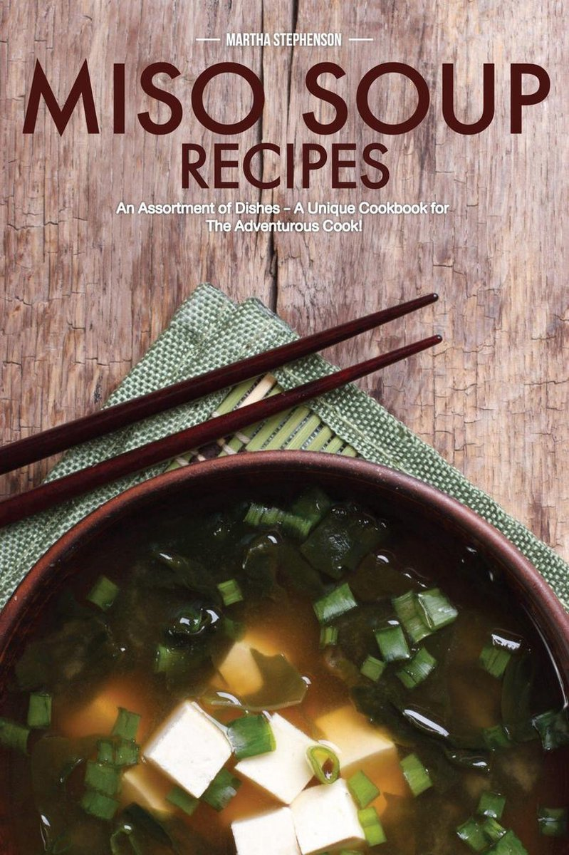 Miso Soup Recipes: An Assortment of Dishes - A Unique Cookbook for The Adventurous Cook!