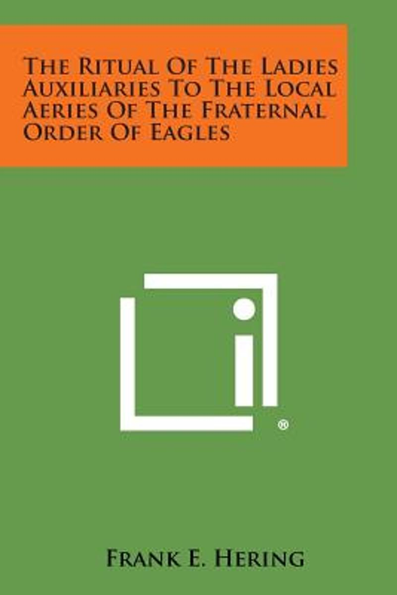 The Ritual of the Ladies Auxiliaries to the Local Aeries of the Fraternal Order of Eagles