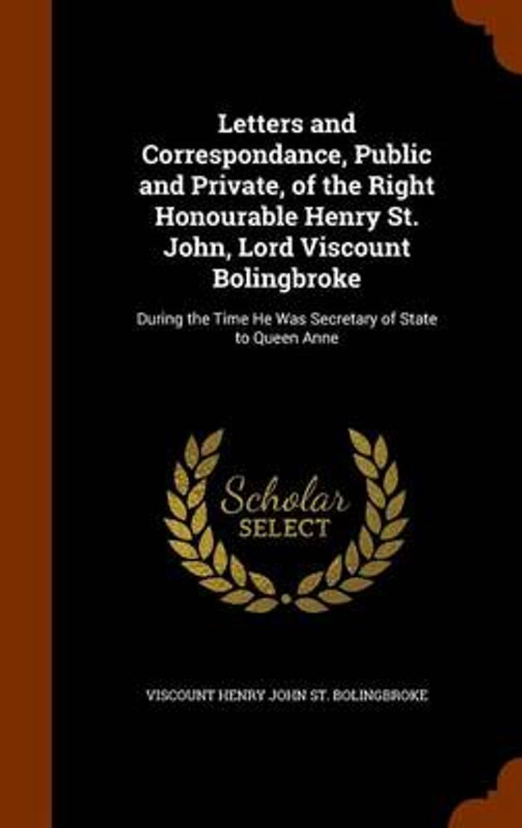 Letters and Correspondance, Public and Private, of the Right Honourable Henry St. John, Lord Viscount Bolingbroke