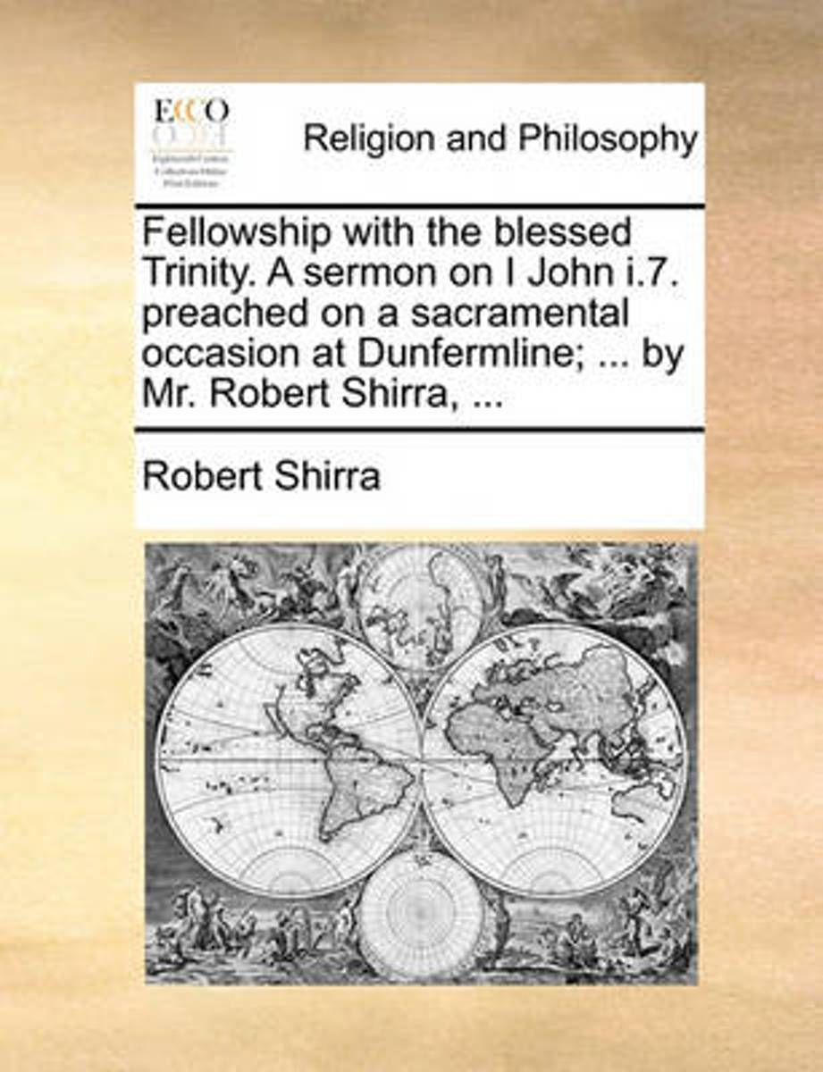 Fellowship with the Blessed Trinity. a Sermon on I John I.7. Preached on a Sacramental Occasion at Dunfermline; ... by Mr. Robert Shirra,