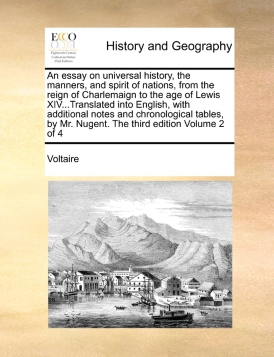 An Essay on Universal History, the Manners, and Spirit of Nations, from the Reign of Charlemaign to the Age of Lewis XIV...Translated Into English, with Additional Notes and Chronological Tab