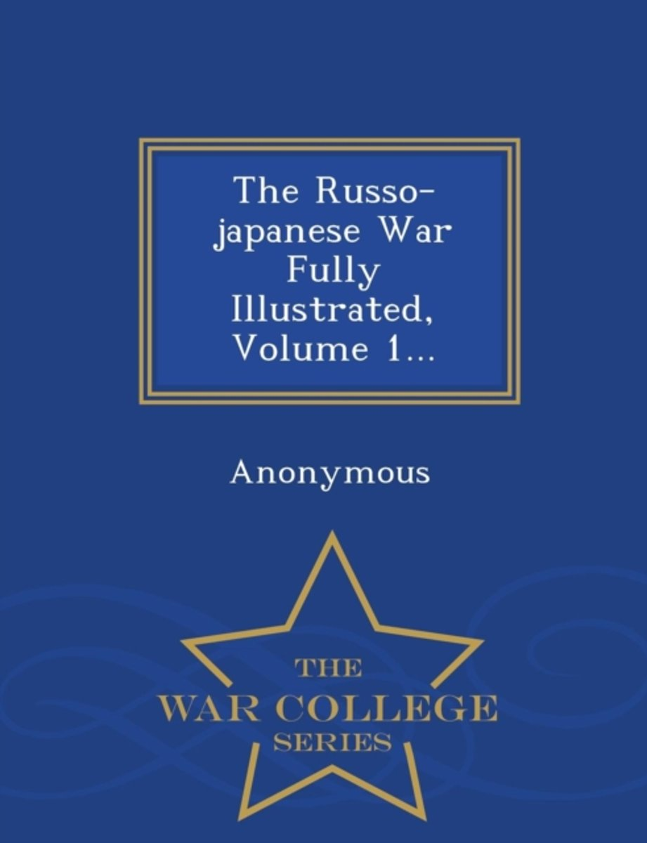 The Russo-Japanese War Fully Illustrated, Volume 1... - War College Series