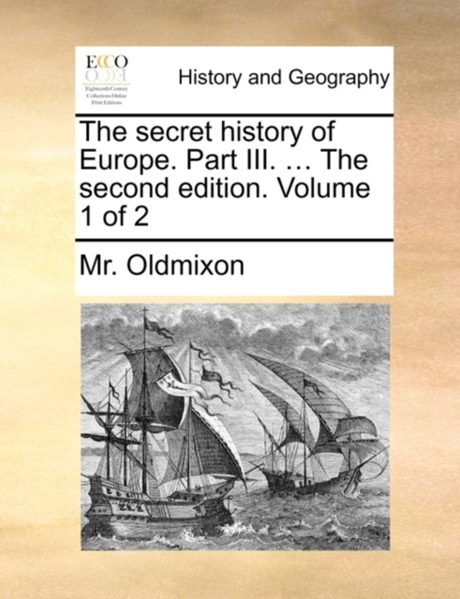 The Secret History of Europe. Part III. ... the Second Edition. Volume 1 of 2