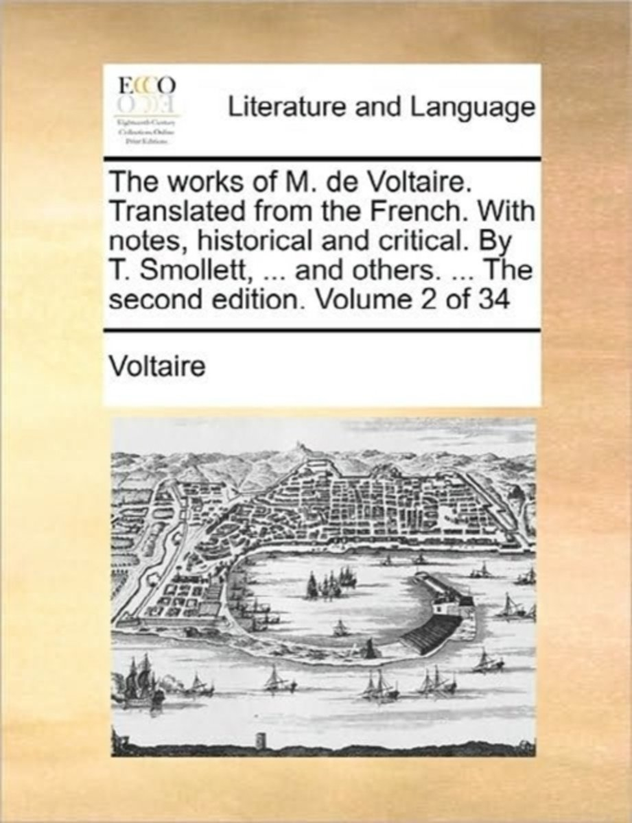 The Works of M. de Voltaire. Translated from the French. with Notes, Historical and Critical. by T. Smollett, ... and Others. ... the Second Edition. Volume 2 of 34
