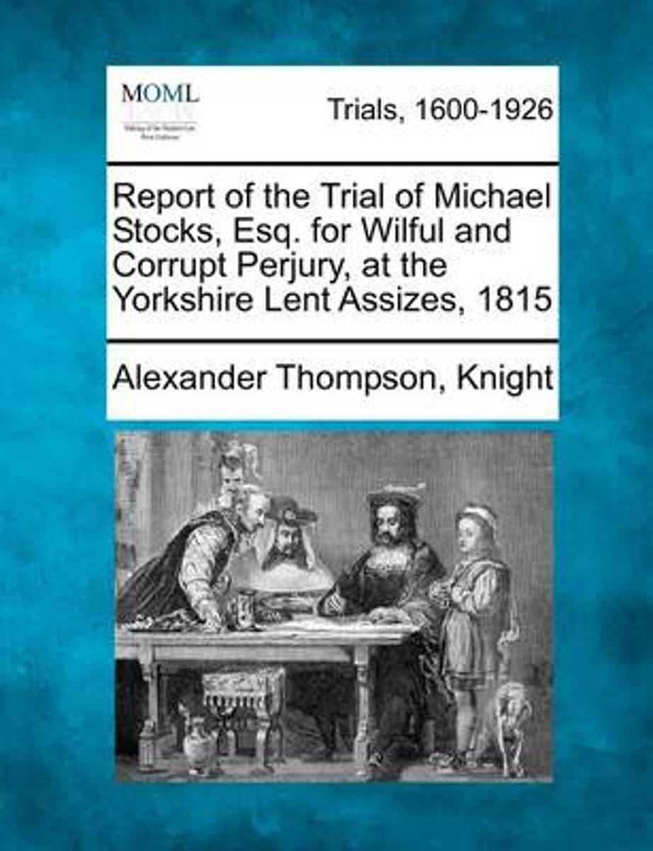 Report of the Trial of Michael Stocks, Esq. for Wilful and Corrupt Perjury, at the Yorkshire Lent Assizes, 1815