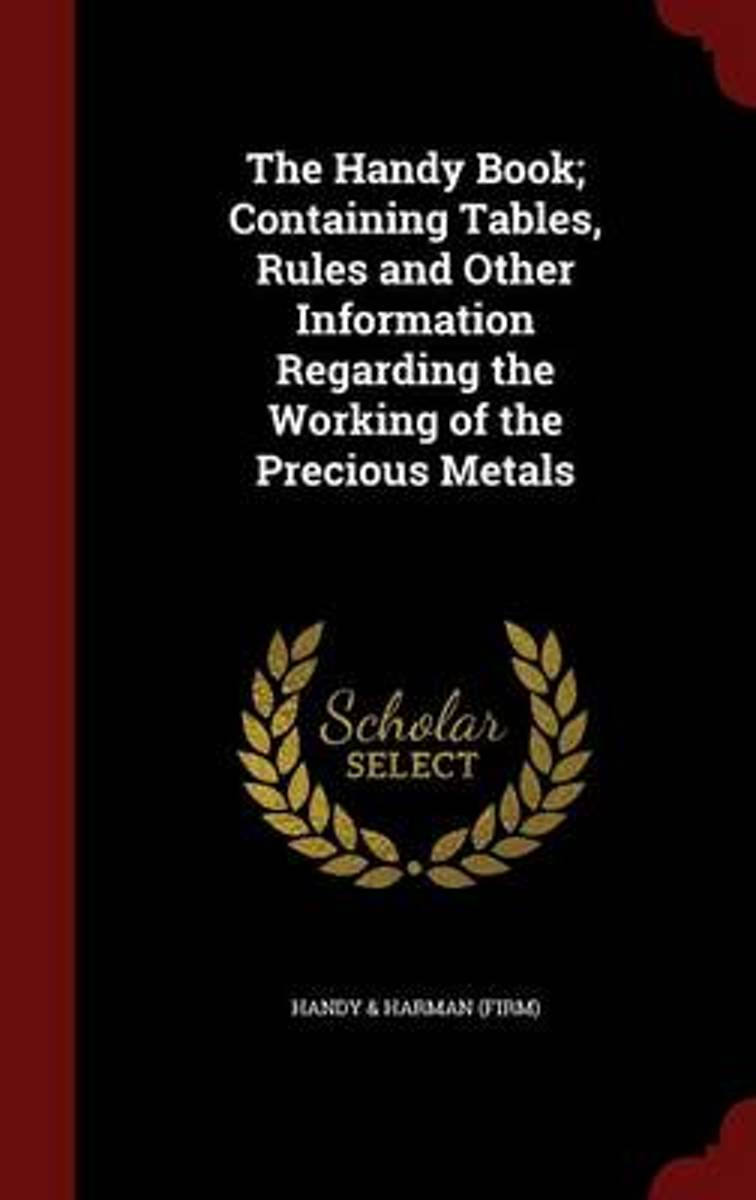The Handy Book; Containing Tables, Rules and Other Information Regarding the Working of the Precious Metals