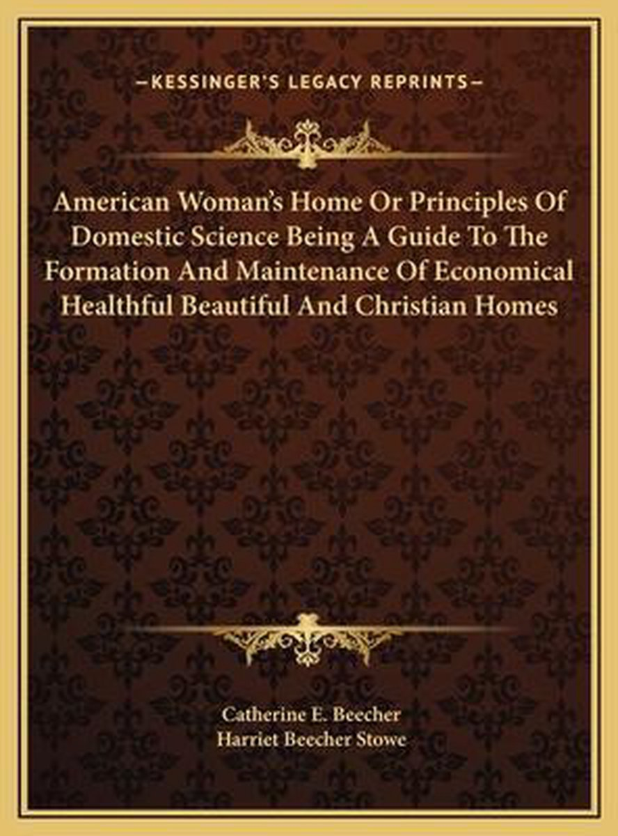 American Woman's Home or Principles of Domestic Science Beinamerican Woman's Home or Principles of Domestic Science Being a Guide to the Formation and Maintenance of Economical Heag a Guide t