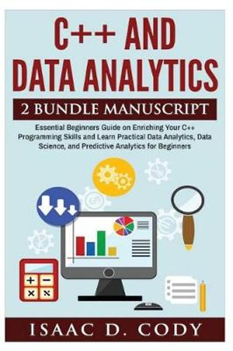 C++ and Data Analytics 2 Bundle Manuscript Essential Beginners Guide on Enriching Your C++ Programming Skills and Learn Practical Data Analytics, Data Science, and Predictive Analytics for Be