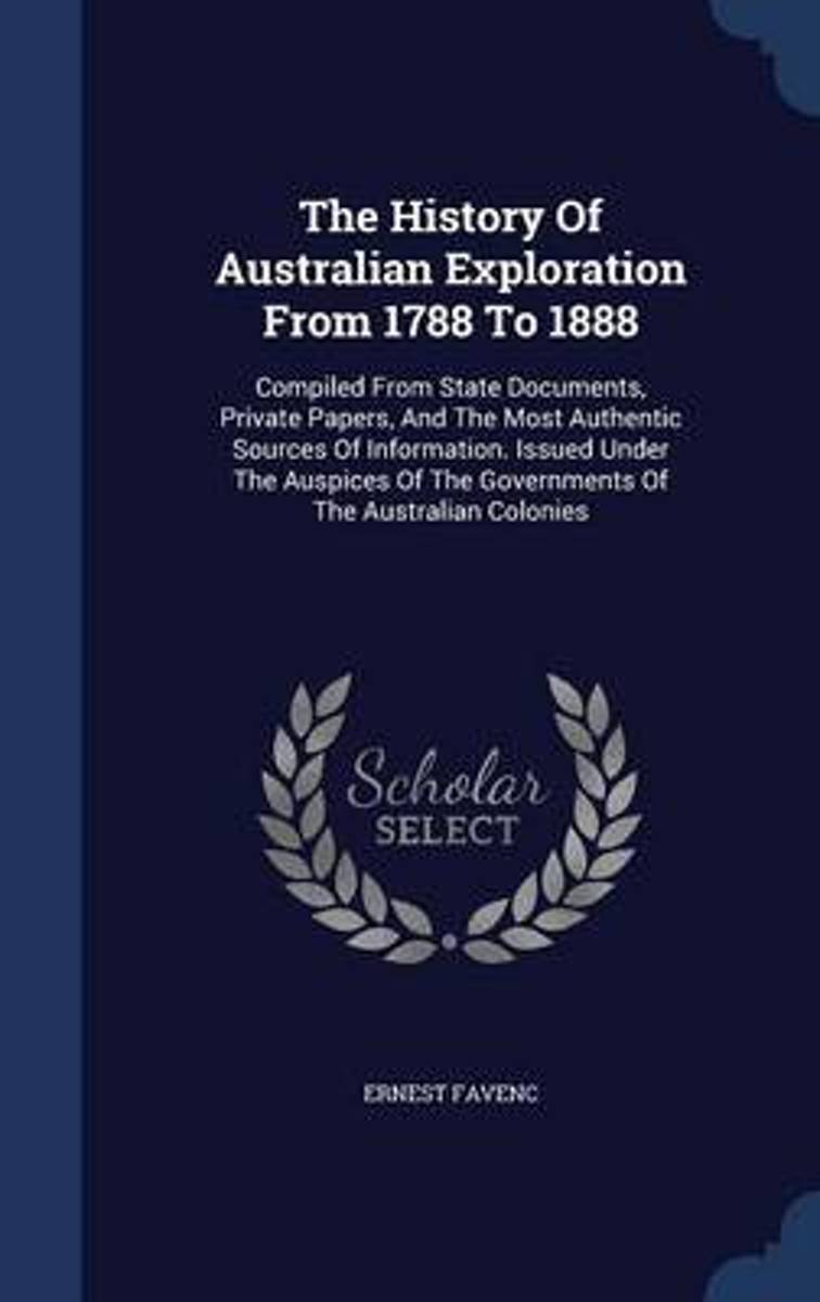 The History of Australian Exploration from 1788 to 1888. Compiled from State Documents, Private Papers and the Most Authentic Sources of Information. Issued Under the Auspices of the Governme