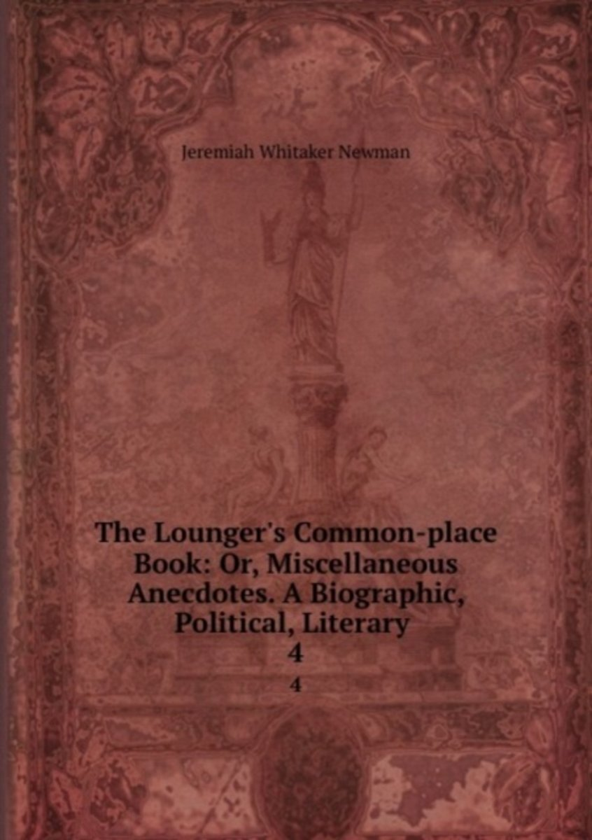 The Lounger's Common-Place Book: Or, Miscellaneous Anecdotes. a Biographic, Political, Literary .