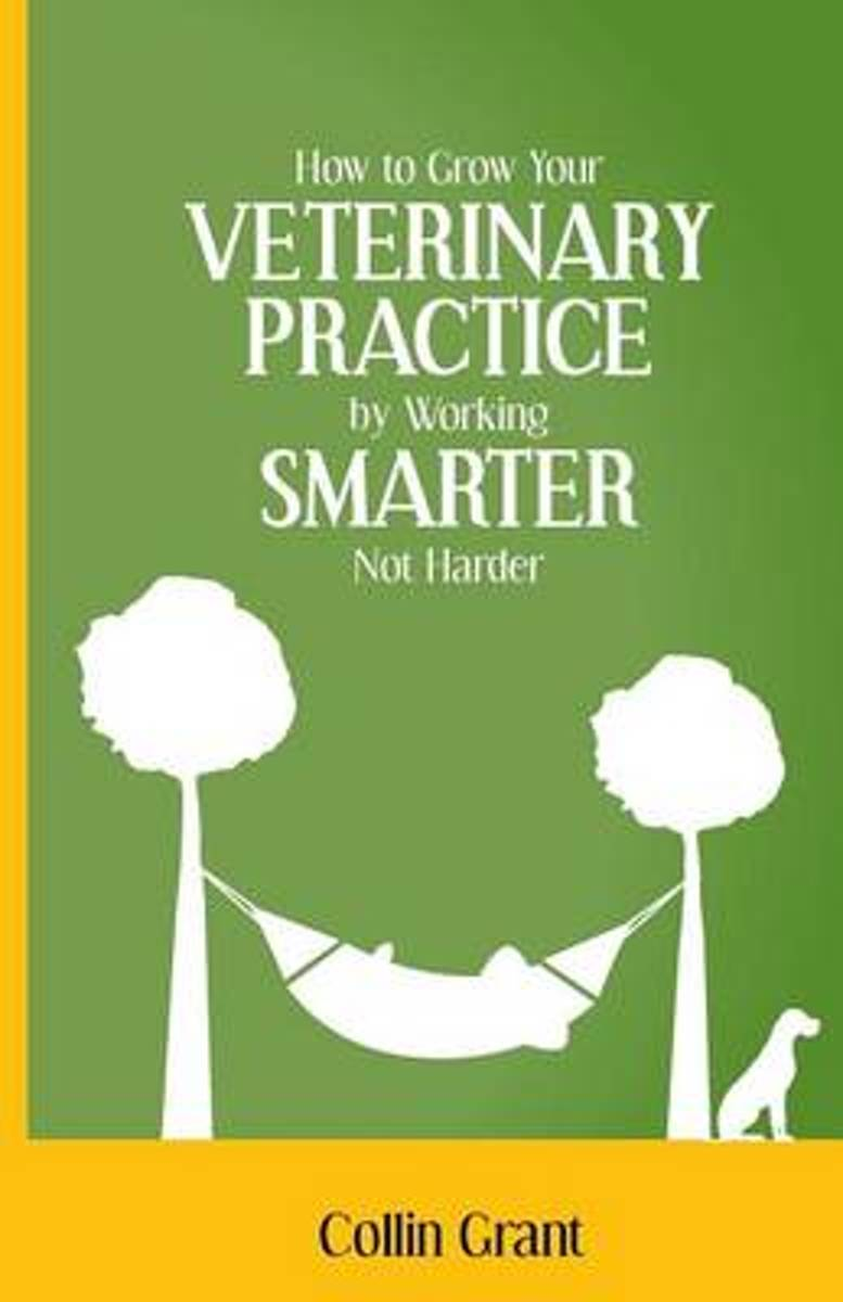 How to Grow Your Veterinary Practice by Working Smarter Not Harder