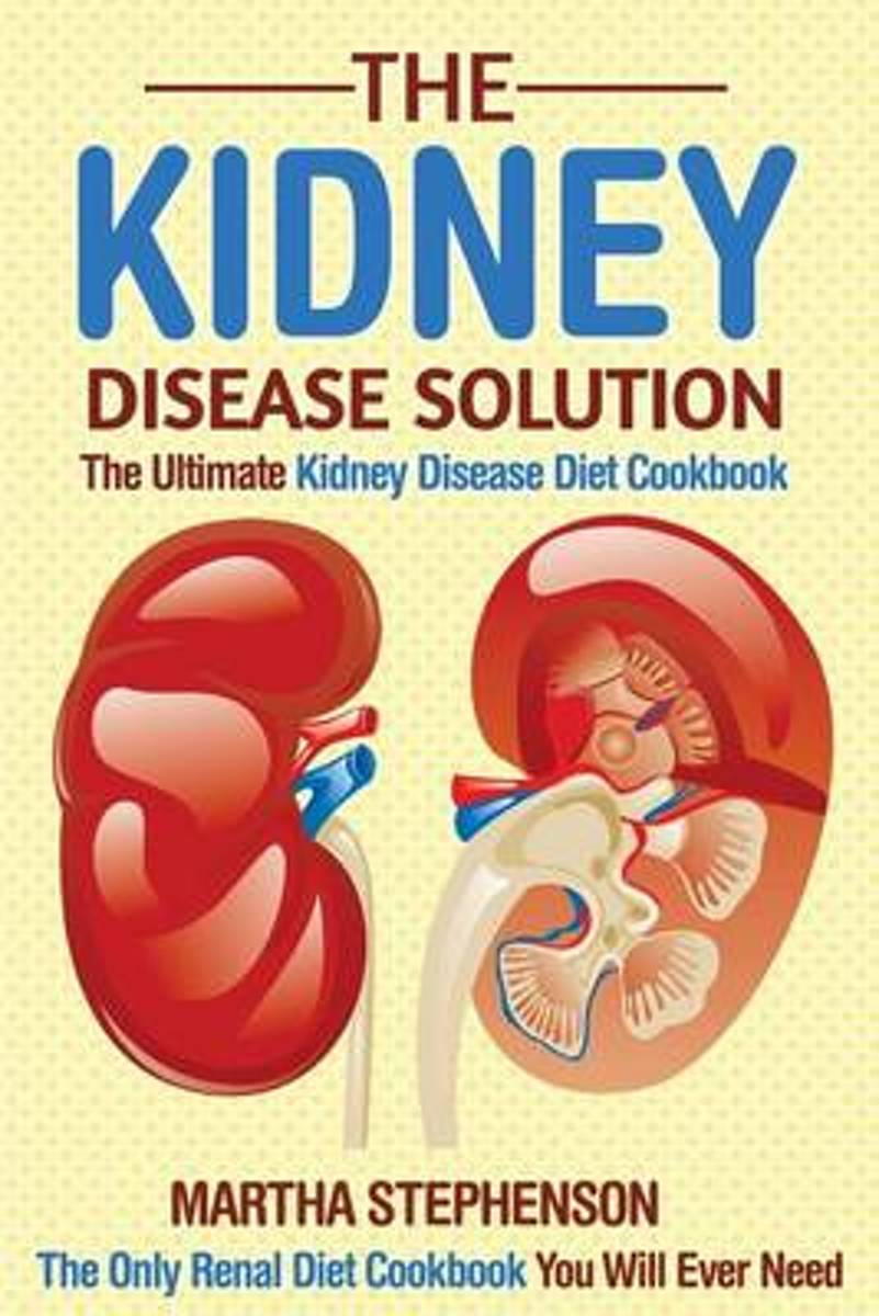 The Kidney Disease Solution, the Ultimate Kidney Disease Diet Cookbook
