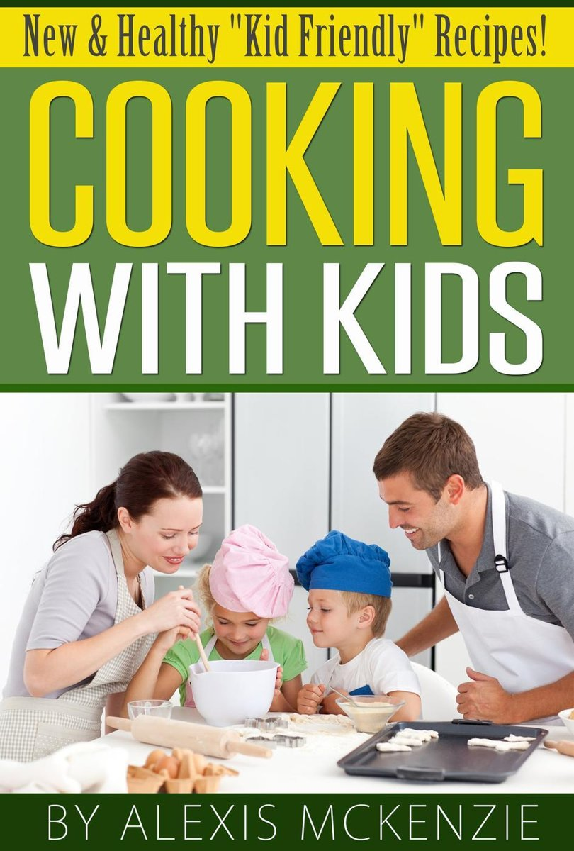 Cooking with Kids: New and Healthy ''Kid Friendly'' Recipes!