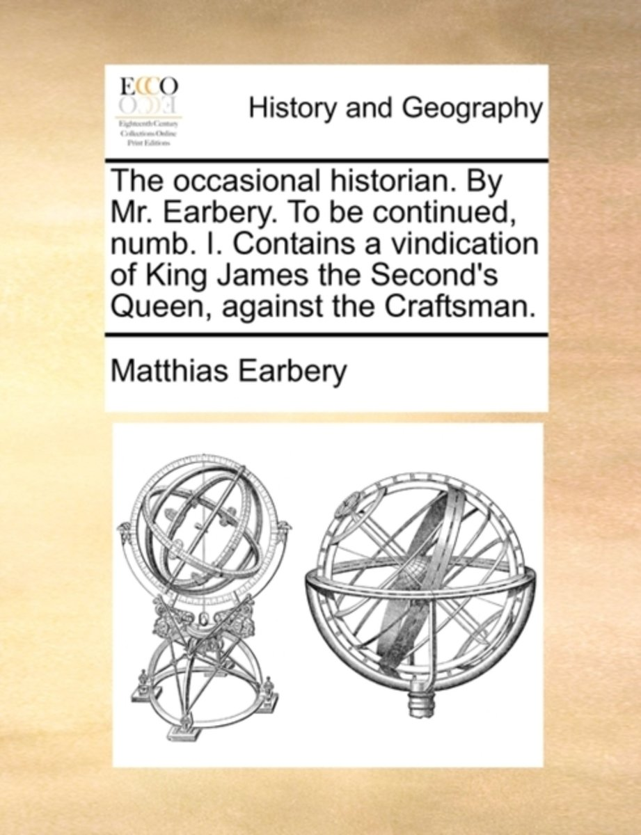 The Occasional Historian. by Mr. Earbery. to Be Continued, Numb. I. Contains a Vindication of King James the Second's Queen, Against the Craftsman