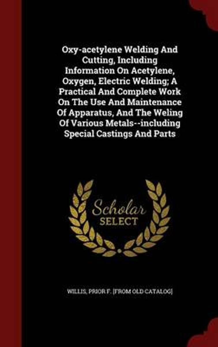 Oxy-Acetylene Welding and Cutting, Including Information on Acetylene, Oxygen, Electric Welding; A Practical and Complete Work on the Use and Maintenance of Apparatus, and the Weling of Vario