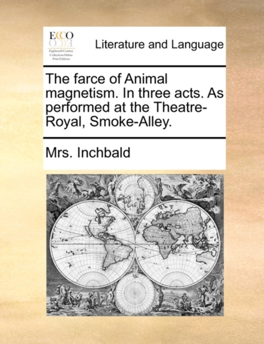 The Farce of Animal Magnetism. in Three Acts. as Performed at the Theatre-Royal, Smoke-Alley.