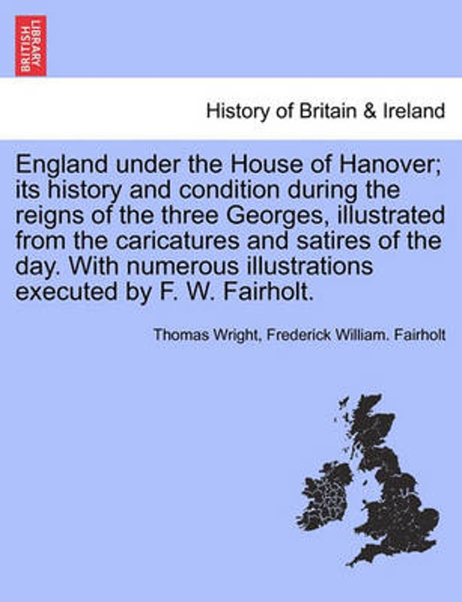 England Under the House of Hanover; Its History and Condition During the Reigns of the Three Georges, Illustrated from the Caricatures and Satires of the Day. with Numerous Illustrations Exec