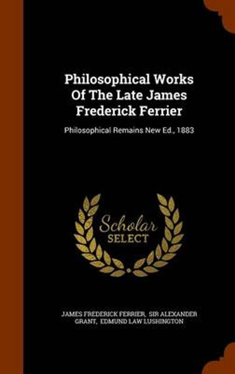 Philosophical Works of the Late James Frederick Ferrier