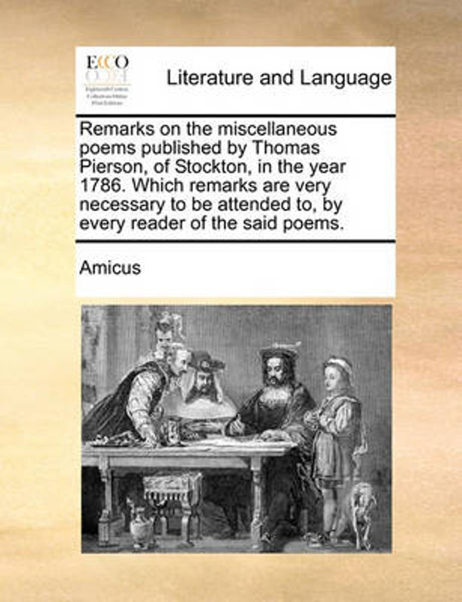 Remarks on the Miscellaneous Poems Published by Thomas Pierson, of Stockton, in the Year 1786. Which Remarks Are Very Necessary to Be Attended To, by Every Reader of the Said Poems