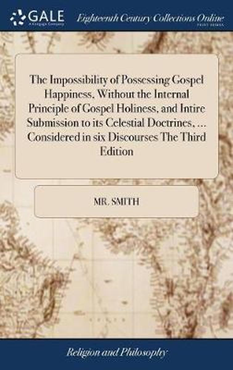 The Impossibility of Possessing Gospel Happiness, Without the Internal Principle of Gospel Holiness, and Intire Submission to Its Celestial Doctrines, ... Considered in Six Discourses the Thi