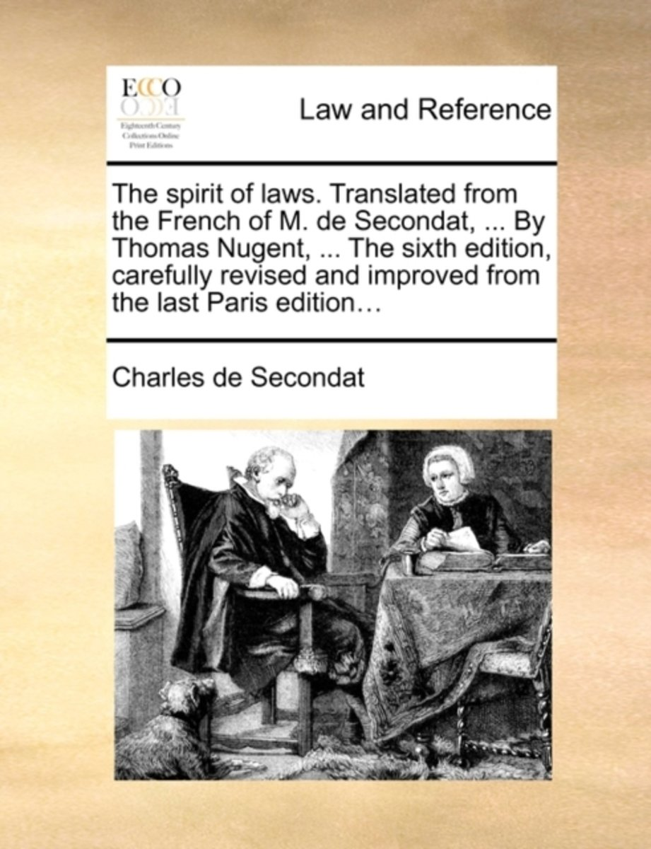 The Spirit of Laws. Translated from the French of M. de Secondat, ... by Thomas Nugent, ... the Sixth Edition, Carefully Revised and Improved from the Last Paris Edition...