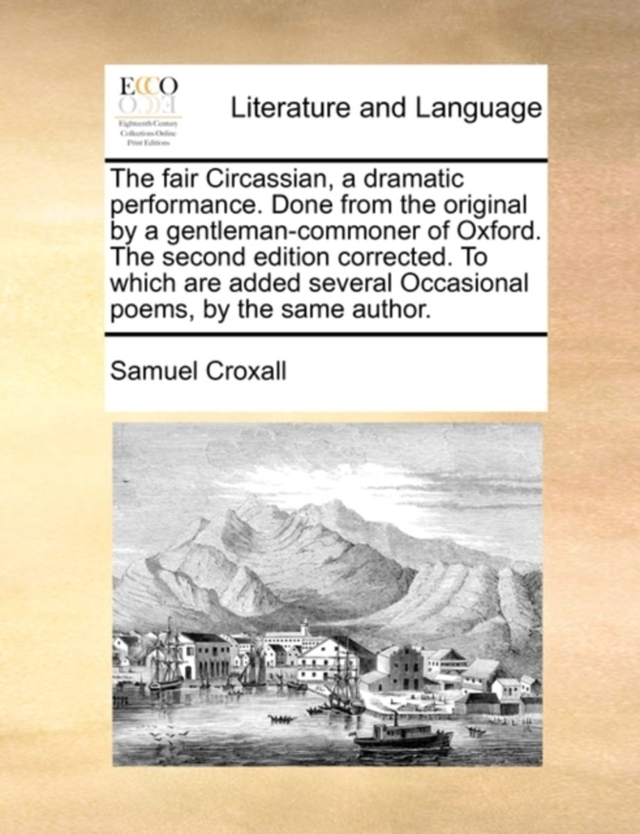 The Fair Circassian, a Dramatic Performance. Done from the Original by a Gentleman-Commoner of Oxford. the Second Edition Corrected. to Which Are Added Several Occasional Poems. by the Same A