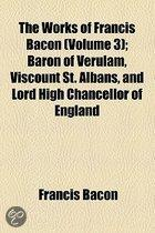The Works Of Francis Bacon (Volume 3); Baron Of Verulam, Viscount St. Albans, And Lord High Chancellor Of England