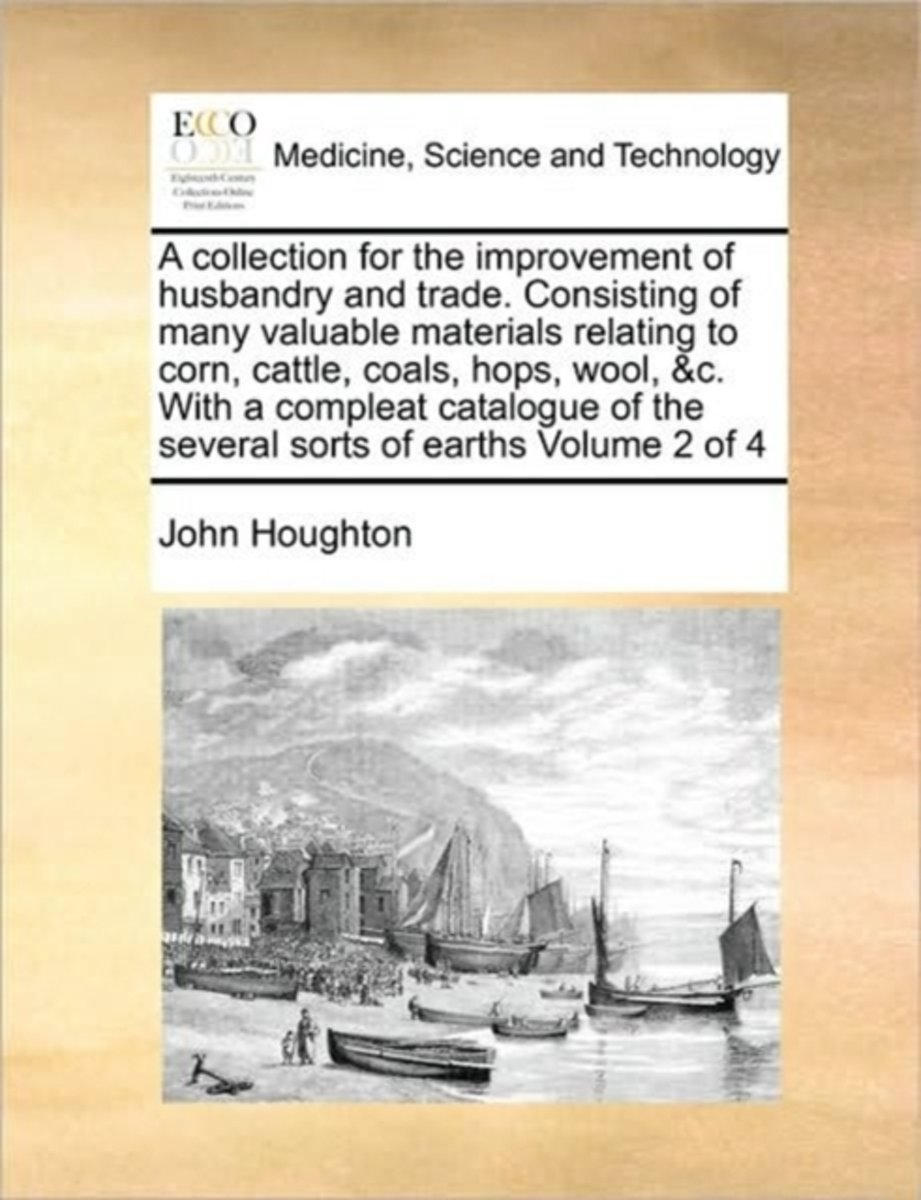 A Collection for the Improvement of Husbandry and Trade. Consisting of Many Valuable Materials Relating to Corn, Cattle, Coals, Hops, Wool, &C. with a Compleat Catalogue of the Several Sorts