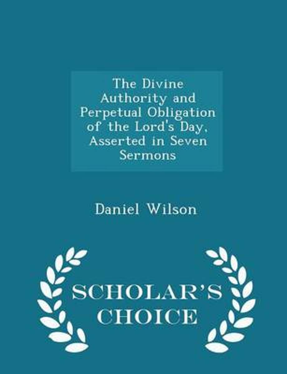The Divine Authority and Perpetual Obligation of the Lord's Day, Asserted in Seven Sermons - Scholar's Choice Edition