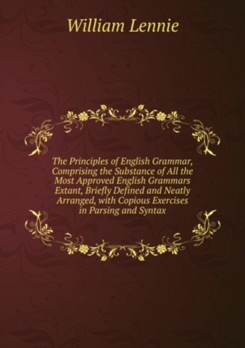 The Principles of English Grammar, Comprising the Substance of All the Most Approved English Grammars Extant, Briefly Defined and Neatly Arranged, with Copious Exercises in Parsing and Syntax