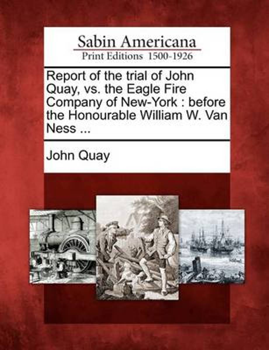 Report of the Trial of John Quay, vs. the Eagle Fire Company of New-York