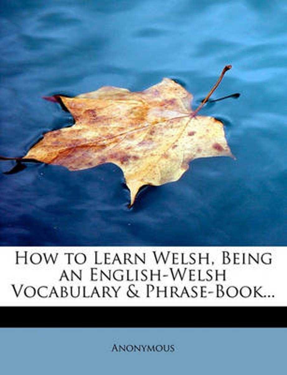 How to Learn Welsh, Being an English-Welsh Vocabulary & Phrase-Book...