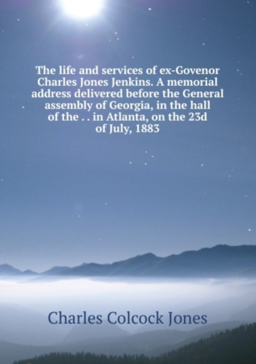 The Life and Services of Ex-Govenor Charles Jones Jenkins. a Memorial Address Delivered Before the General Assembly of Georgia, in the Hall of the . . in Atlanta, on the 23D of July, 1883