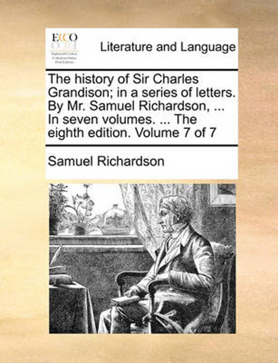 The History of Sir Charles Grandison; In a Series of Letters. by Mr. Samuel Richardson, ... in Seven Volumes. ... the Eighth Edition. Volume 7 of 7