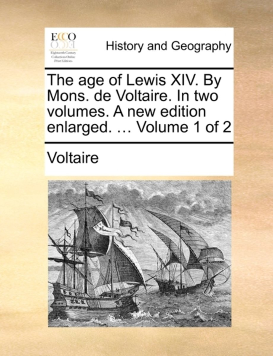 The Age of Lewis XIV. by Mons. de Voltaire. in Two Volumes. a New Edition Enlarged. ... Volume 1 of 2